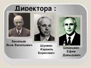 Директора : Васильев Яков Васильевич Шварцман Ефим Давыдович Шухман Израиль