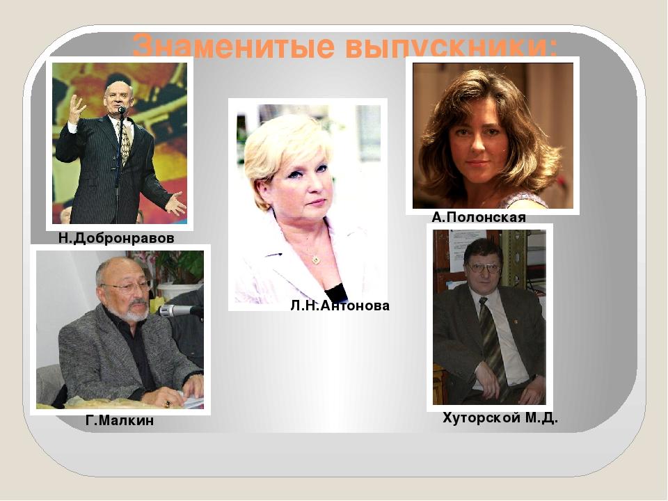 Знаменитые выпускники: Н.Добронравов Л.Н.Антонова А.Полонская Г.Малкин Хутор...