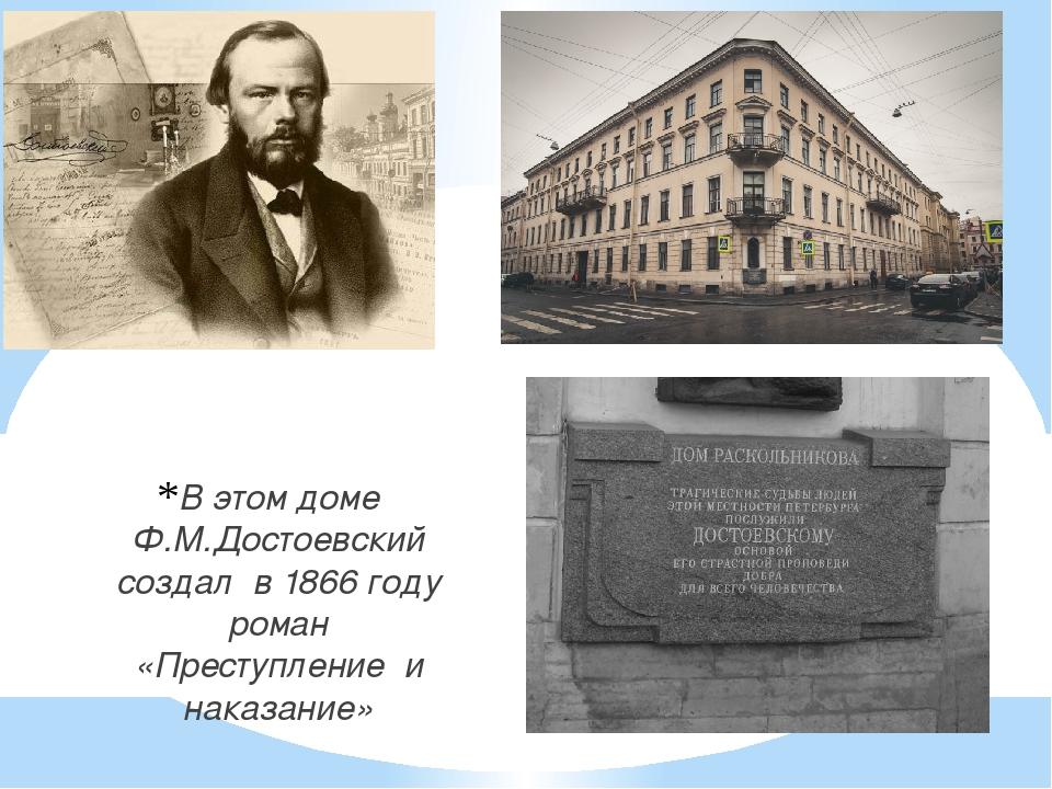 В этом доме Ф.М.Достоевский создал в 1866 году роман «Преступление и наказание»