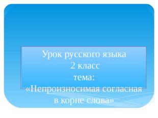 Урок русского языка 2 класс тема: «Непроизносимая согласная в корне слова» уч