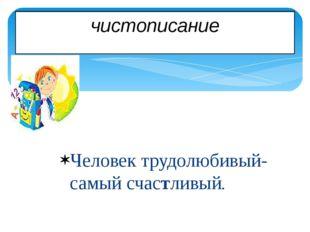 чистописание Человек трудолюбивый- самый счастливый.