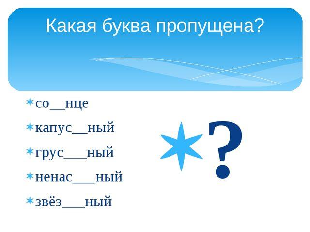Какая буква пропущена? со__нце капус__ный грус___ный ненас___ный звёз___ный ?