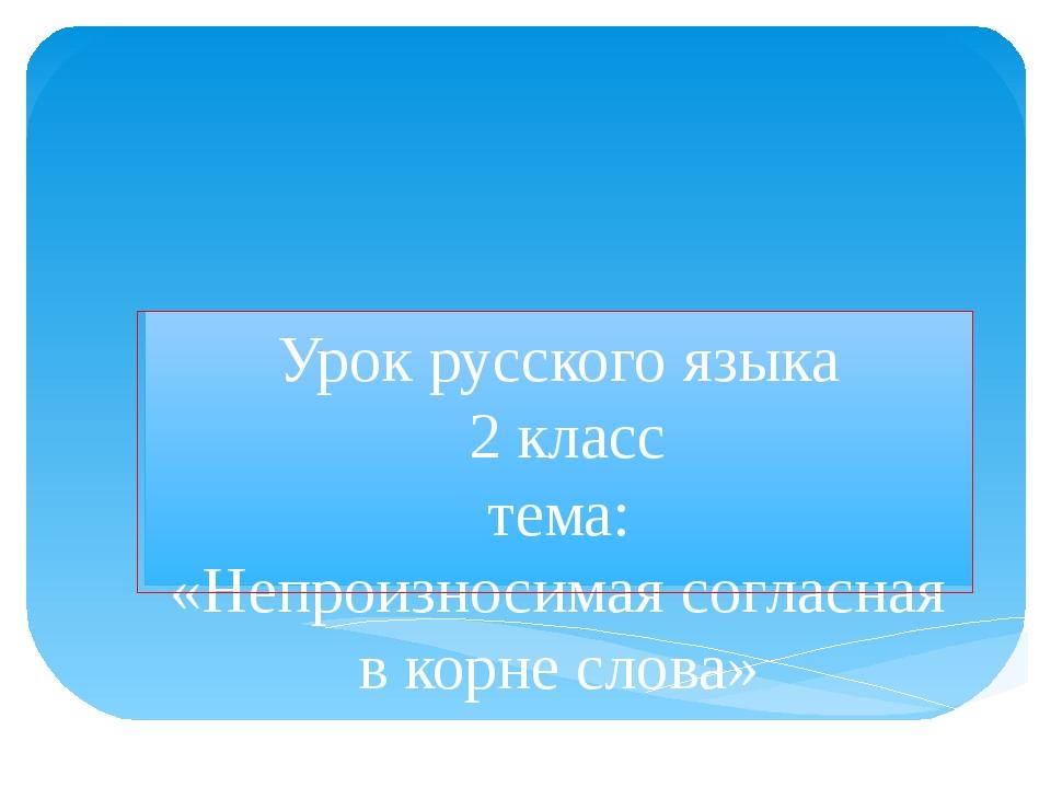 Урок русского языка 2 класс тема: «Непроизносимая согласная в корне слова» уч...