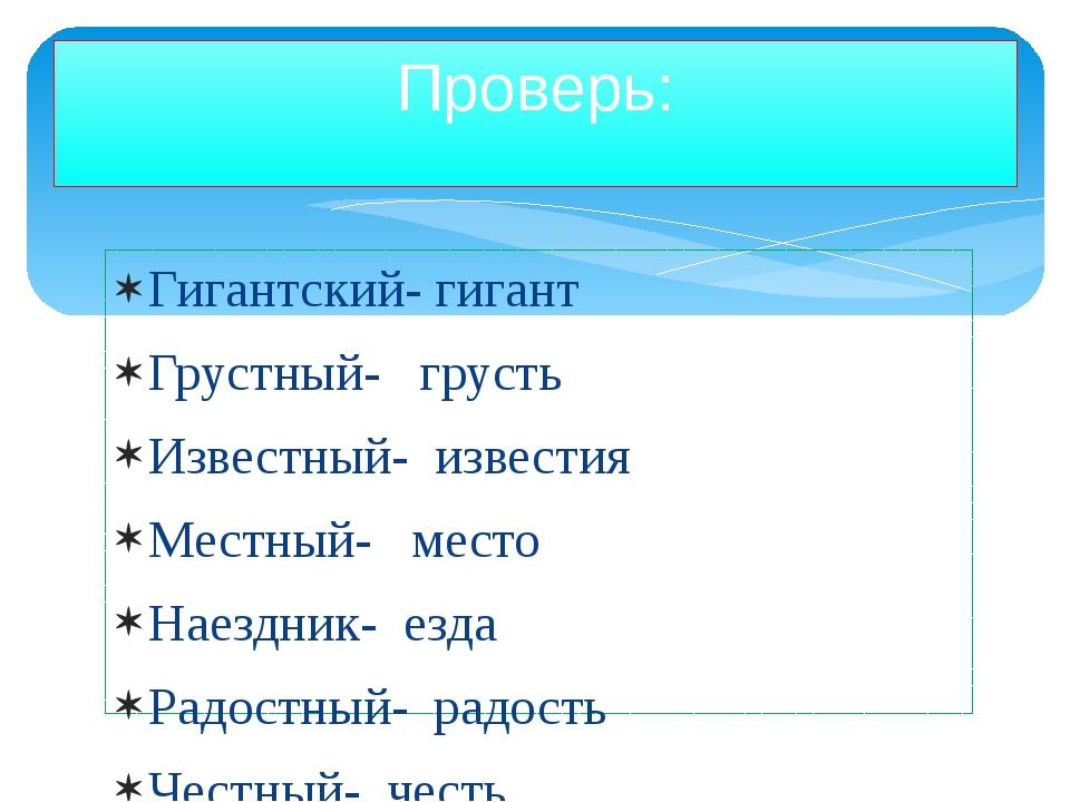 Гигантский- гигант Грустный- грусть Известный- известия Местный- место Наездн...