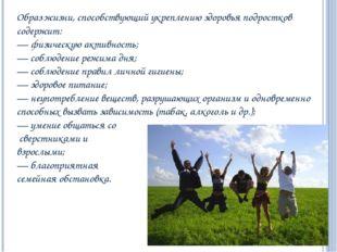 Образ жизни, способствующий укреплению здоровья подростков содержит: — физиче