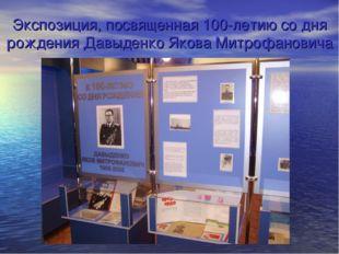Экспозиция, посвященная 100-летию со дня рождения Давыденко Якова Митрофановича