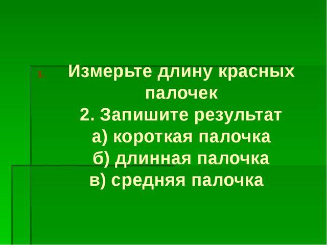 Измерьте длину красных палочек 2. Запишите результат а) короткая палочка б) д...