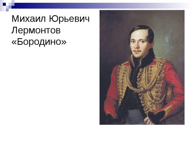 Михаил Юрьевич Лермонтов «Бородино»