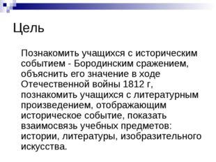 Цель Познакомить учащихся с историческим событием - Бородинским сражением, об