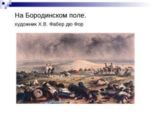 На Бородинском поле. художник Х.В. Фабер дю Фор