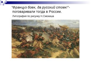 """""""Француз боек, да русский стоек!""""- поговаривали тогда в России. Литография п"""