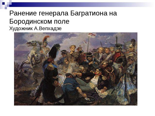 Ранение генерала Багратиона на Бородинском поле Художник А.Вепхадзе