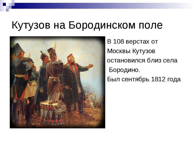Кутузов на Бородинском поле В 108 верстах от Москвы Кутузов остановился близ...