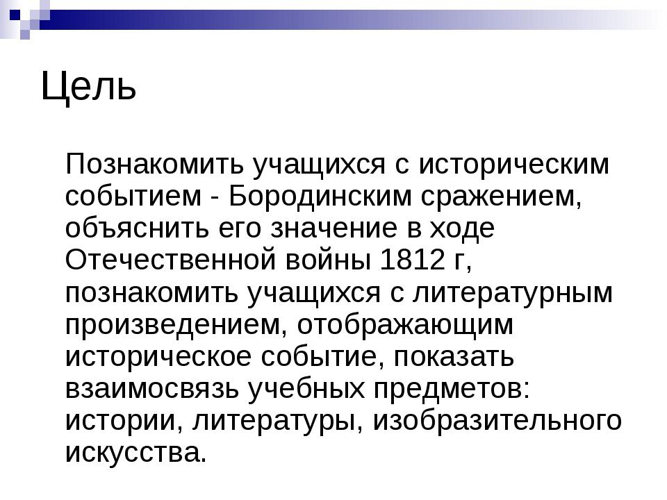 Цель Познакомить учащихся с историческим событием - Бородинским сражением, об...