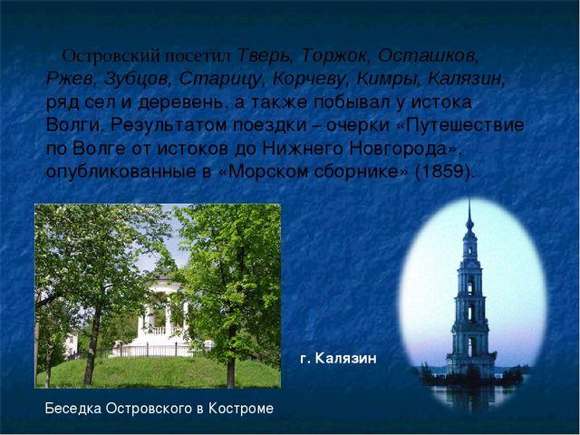 Островский посетил Тверь, Торжок, Осташков, Ржев, Зубцов, Старицу, Корчеву, К...