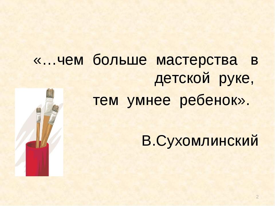 * «…чем больше мастерства в детской руке, тем умнее ребенок». В.Сухомлинский