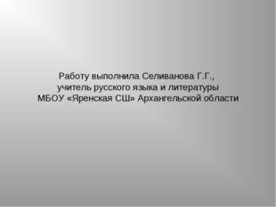 Работу выполнила Селиванова Г.Г., учитель русского языка и литературы МБОУ «Я