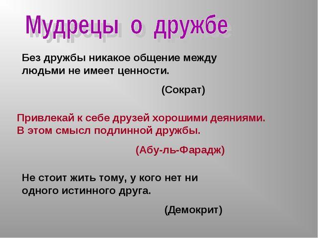Без дружбы никакое общение между людьми не имеет ценности. (Сократ) Привлекай...