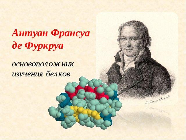 Антуан Франсуа де Фуркруа основоположник изучения белков