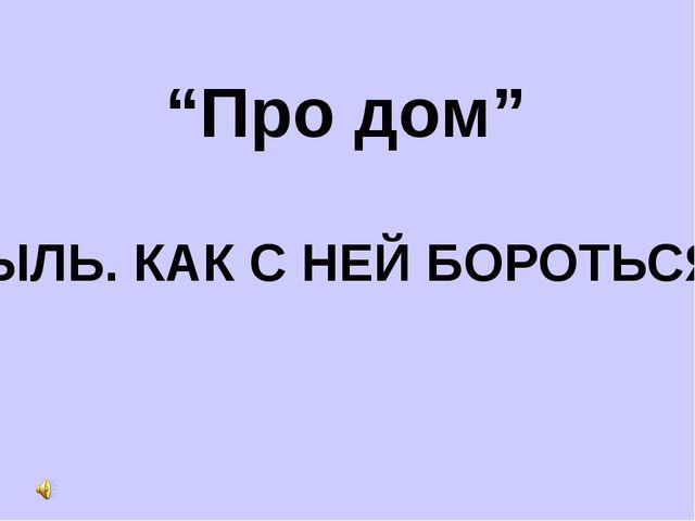 """""""Про дом"""" ПЫЛЬ. КАК С НЕЙ БОРОТЬСЯ?"""