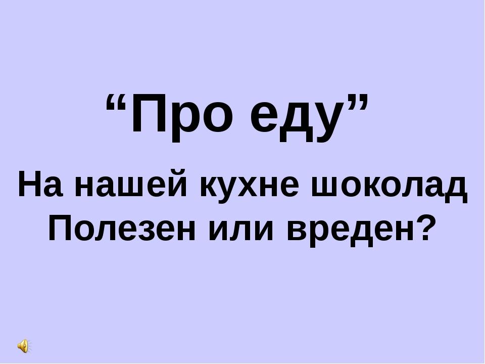 """Про еду"" На нашей кухне шоколад Полезен или вреден?"