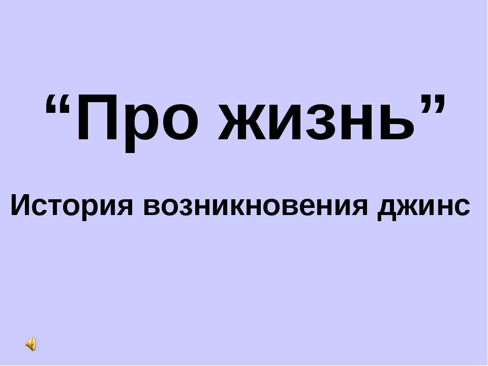 """""""Про жизнь"""" История возникновения джинс"""