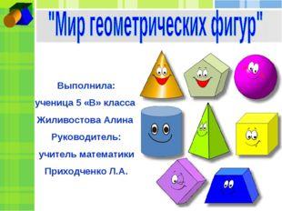 Выполнила: ученица 5 «В» класса Жиливостова Алина Руководитель: учитель матем