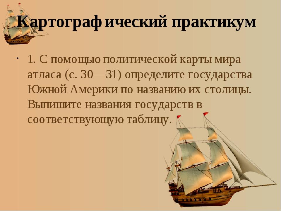 Картографический практикум 1. С помощью политической карты мира атласа (с. 30...