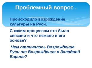 Происходило возрождение культуры на Руси. С каким процессом это было связано