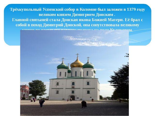 Трёхкупольный Успенский собор в Коломне был заложен в 1379 году великим княз...