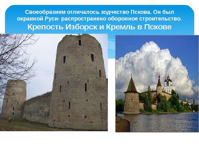 Своеобразием отличалось зодчество Пскова. Он был окраиной Руси- распростране...
