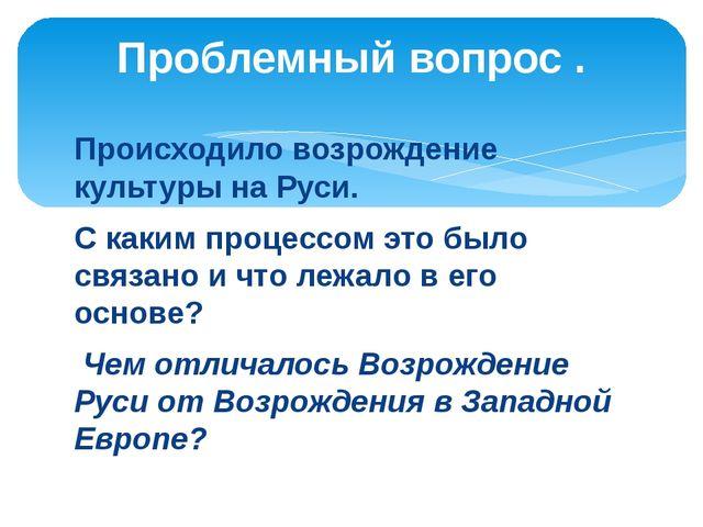 Происходило возрождение культуры на Руси. С каким процессом это было связано...