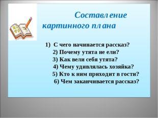 Составление картинного плана  1) С чего начинается рассказ? 2) Почему утята