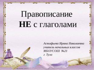Правописание НЕ с глаголами Астафьева Ирина Николаевна учитель начальных клас