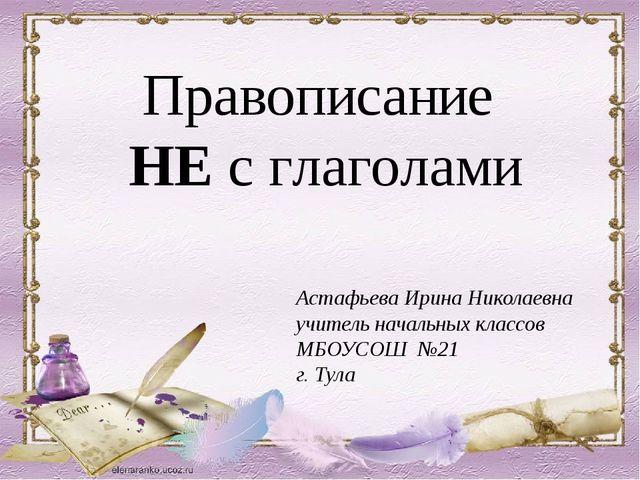 Правописание НЕ с глаголами Астафьева Ирина Николаевна учитель начальных клас...