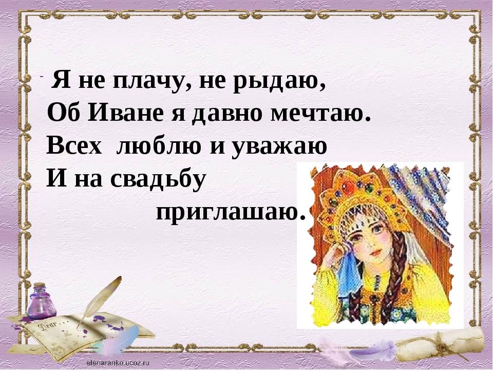 Я не плачу, не рыдаю, Об Иване я давно мечтаю. Всех люблю и уважаю И на свадь...