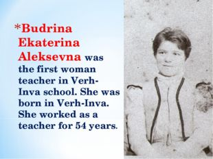 Budrina Ekaterina Aleksevna was the first woman teacher in Verh-Inva school.