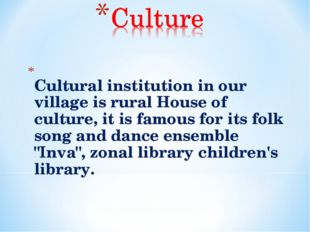 Сultural institution in our village is rural House of culture, it is famous