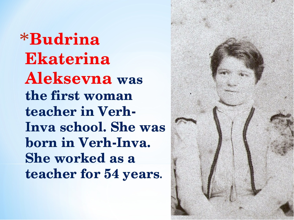 Budrina Ekaterina Aleksevna was the first woman teacher in Verh-Inva school....
