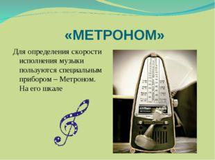 «МЕТРОНОМ» Для определения скорости исполнения музыки пользуются специальным