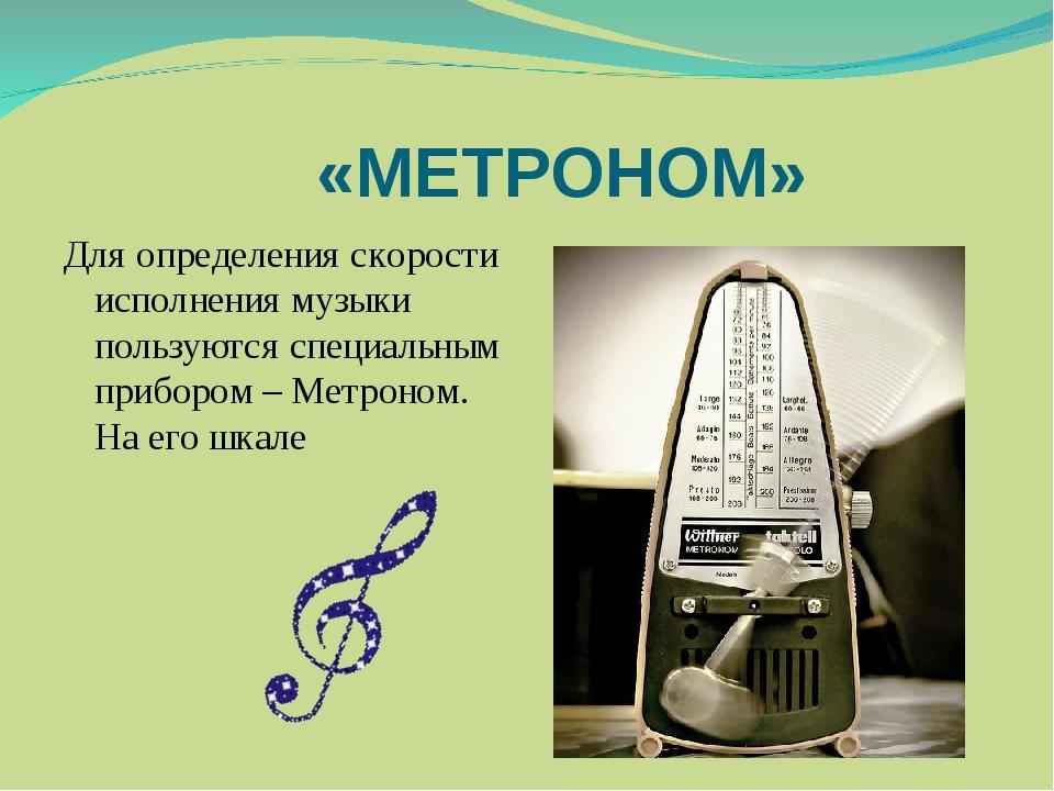 «МЕТРОНОМ» Для определения скорости исполнения музыки пользуются специальным...