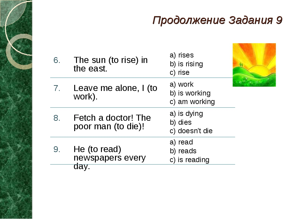 Продолжение Задания 9 The sun (to rise) in the east. Leave me alone, I (to wo...