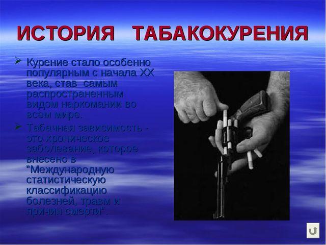 ИСТОРИЯ ТАБАКОКУРЕНИЯ Курение стало особенно популярным с начала ХХ века, ста...