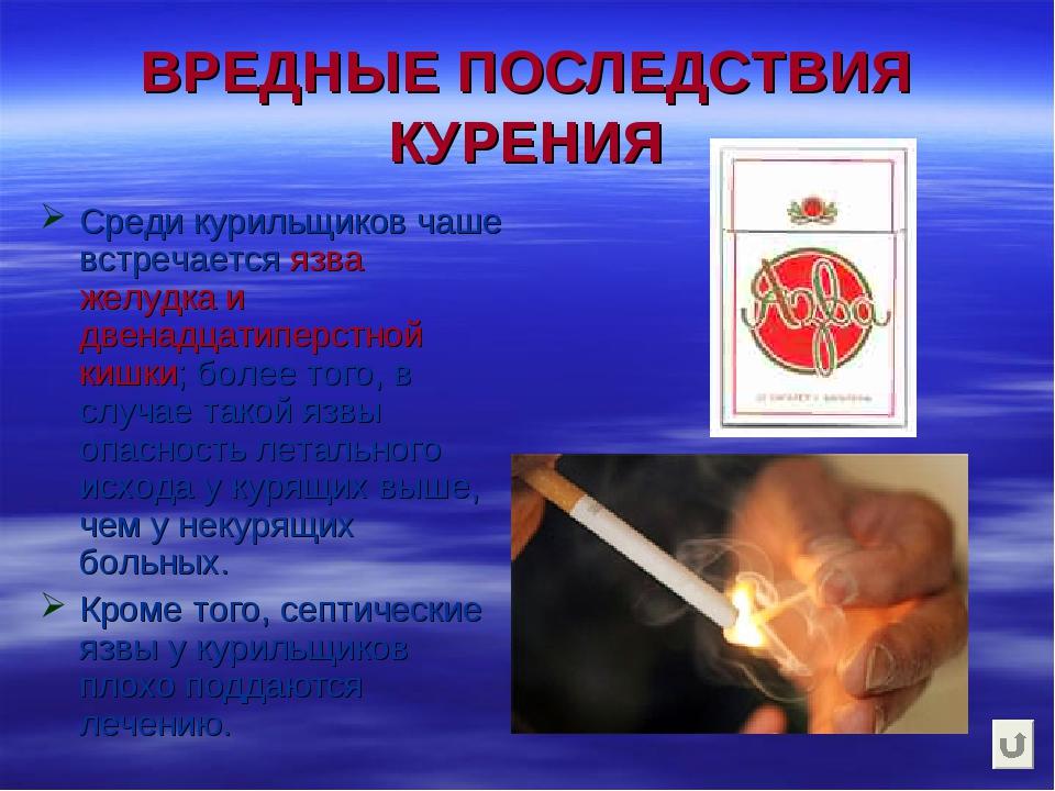 ВРЕДНЫЕ ПОСЛЕДСТВИЯ КУРЕНИЯ Среди курильщиков чаше встречается язва желудка и...