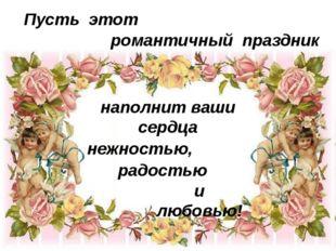 Пусть этот романтичный праздник наполнит ваши сердца нежностью, и любовью! р