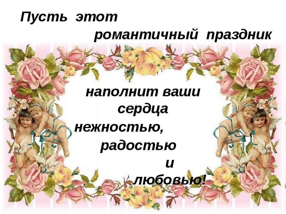 Пусть этот романтичный праздник наполнит ваши сердца нежностью, и любовью! р...