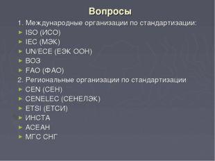 Вопросы 1. Международные организации по стандартизации: ISO (ИСО) IEC (МЭК) U