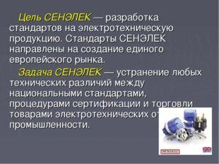 Цель СЕНЭЛЕК — разработка стандартов на электротехническую продукцию. Стандар