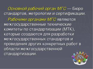 Основной рабочий орган МГС — Бюро стандартов, метрологии и сертификации. Рабо