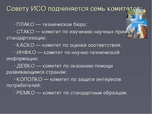 Совету ИСО подчиняется семь комитетов: ПЛАКО — техническое бюро; СТАКО — коми